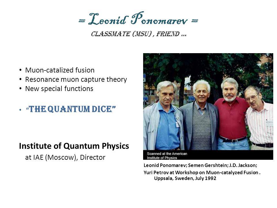 = Leonid Ponomarev = Classmate (msu), friend … Leonid Ponomarev; Semen Gershtein; J.D. Jackson; Yuri Petrov at Workshop on Muon-catalyzed Fusion. Upps