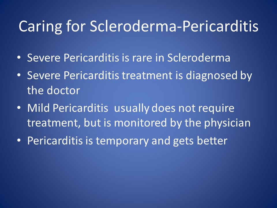 Caring for Scleroderma-Pericarditis Severe Pericarditis is rare in Scleroderma Severe Pericarditis treatment is diagnosed by the doctor Mild Pericarditis usually does not require treatment, but is monitored by the physician Pericarditis is temporary and gets better
