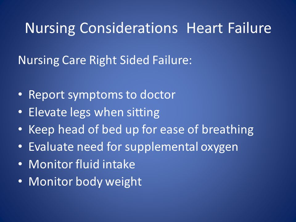 Nursing Considerations Heart Failure Nursing Care Right Sided Failure: Report symptoms to doctor Elevate legs when sitting Keep head of bed up for ease of breathing Evaluate need for supplemental oxygen Monitor fluid intake Monitor body weight