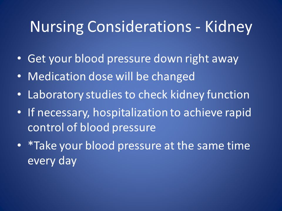 Nursing Considerations - Kidney Get your blood pressure down right away Medication dose will be changed Laboratory studies to check kidney function If necessary, hospitalization to achieve rapid control of blood pressure *Take your blood pressure at the same time every day