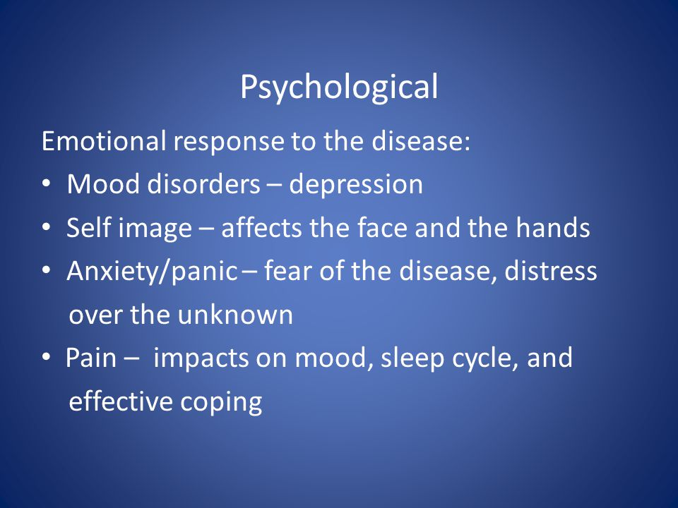 Psychological Emotional response to the disease: Mood disorders – depression Self image – affects the face and the hands Anxiety/panic – fear of the disease, distress over the unknown Pain – impacts on mood, sleep cycle, and effective coping