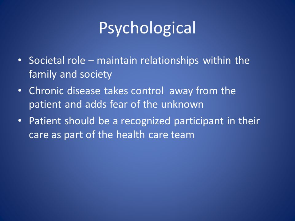 Psychological Societal role – maintain relationships within the family and society Chronic disease takes control away from the patient and adds fear of the unknown Patient should be a recognized participant in their care as part of the health care team