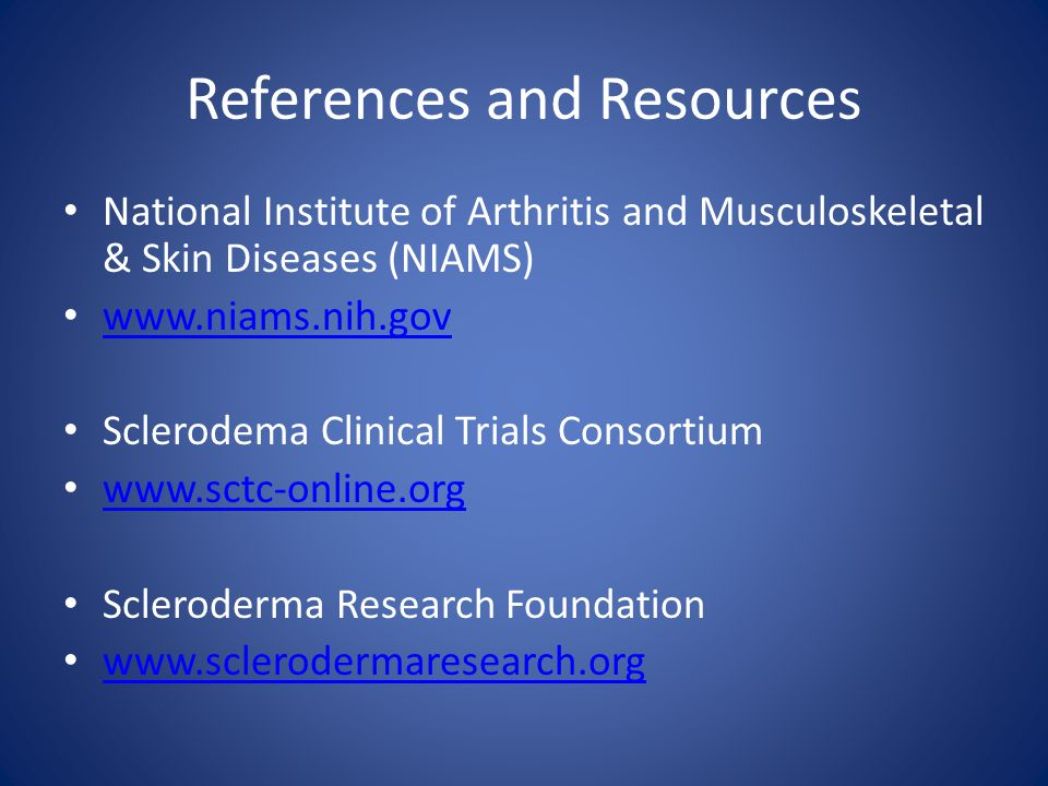 References and Resources National Institute of Arthritis and Musculoskeletal & Skin Diseases (NIAMS) www.niams.nih.gov Sclerodema Clinical Trials Consortium www.sctc-online.org Scleroderma Research Foundation www.sclerodermaresearch.org