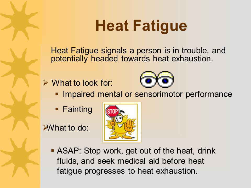 Heat Fatigue  What to look for:  Impaired mental or sensorimotor performance  Fainting Heat Fatigue signals a person is in trouble, and potentially