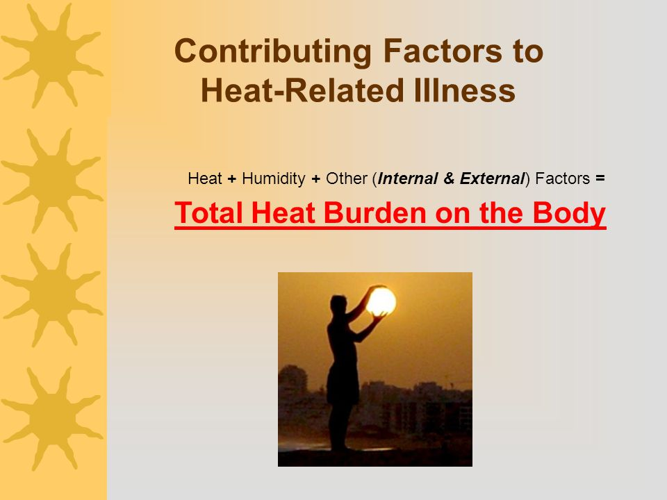 Contributing Factors to Heat-Related Illness Heat + Humidity + Other (Internal & External) Factors = Total Heat Burden on the Body