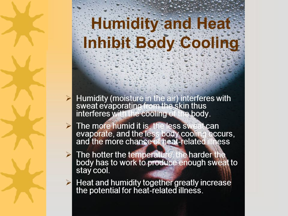 Humidity and Heat Inhibit Body Cooling  Humidity (moisture in the air) interferes with sweat evaporating from the skin thus interferes with the cooli