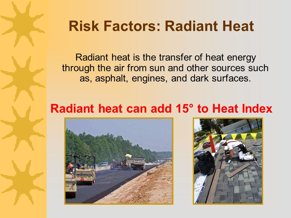 Radiant heat is the transfer of heat energy through the air from sun and other sources such as, asphalt, engines, and dark surfaces. Radiant heat can