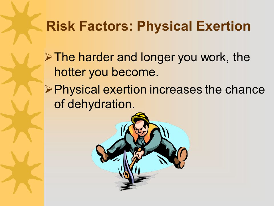 Risk Factors: Physical Exertion  The harder and longer you work, the hotter you become.  Physical exertion increases the chance of dehydration.