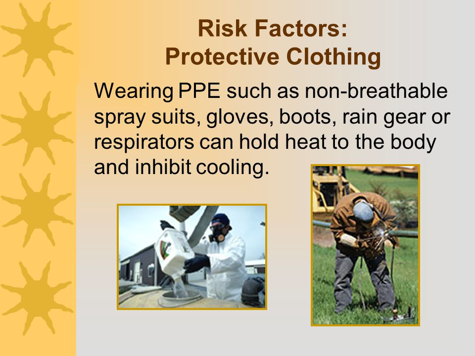 Wearing PPE such as non-breathable spray suits, gloves, boots, rain gear or respirators can hold heat to the body and inhibit cooling. Risk Factors: P