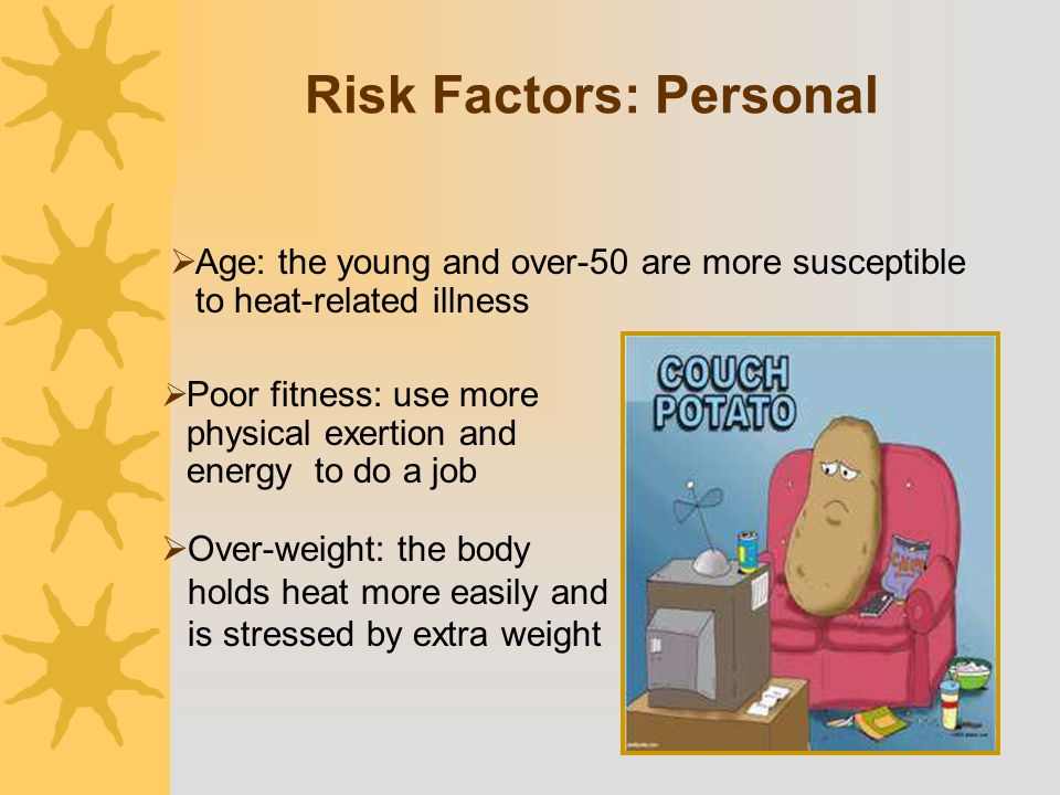  Age: the young and over-50 are more susceptible to heat-related illness  Poor fitness: use more physical exertion and energy to do a job  Over-wei