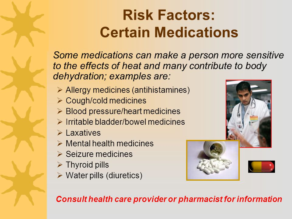 Risk Factors: Certain Medications Some medications can make a person more sensitive to the effects of heat and many contribute to body dehydration; ex