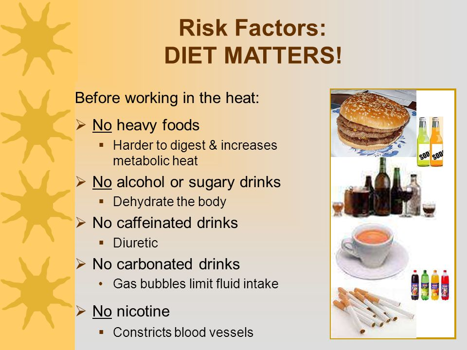  No heavy foods  Harder to digest & increases metabolic heat  No alcohol or sugary drinks  Dehydrate the body  No caffeinated drinks  Diuretic 