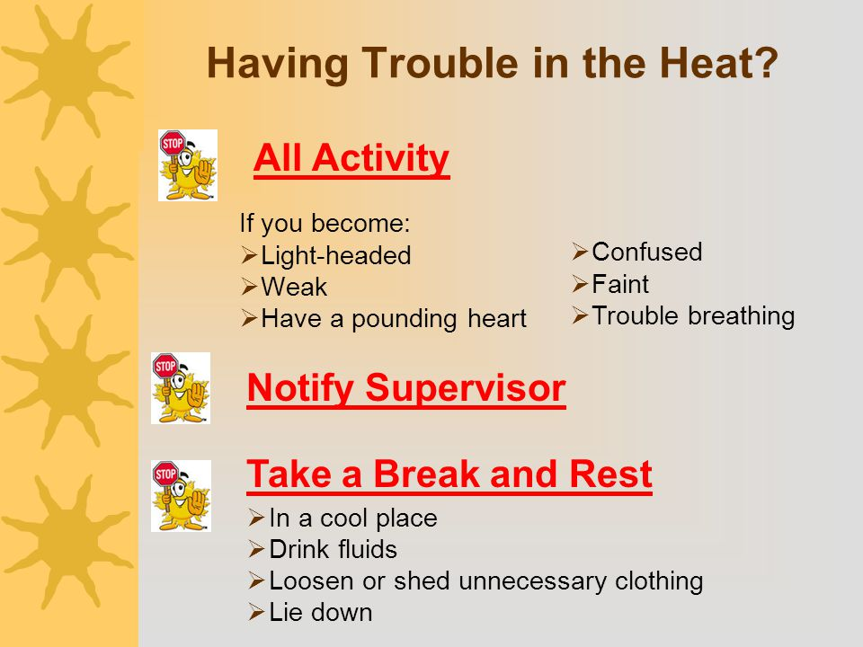 Having Trouble in the Heat? If you become:  Light-headed  Weak  Have a pounding heart  In a cool place  Drink fluids  Loosen or shed unnecessary