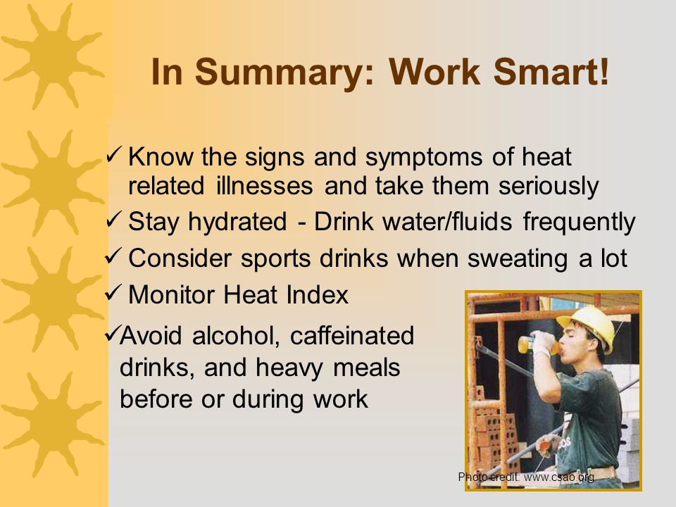 In Summary: Work Smart! Know the signs and symptoms of heat related illnesses and take them seriously Stay hydrated - Drink water/fluids frequently Co