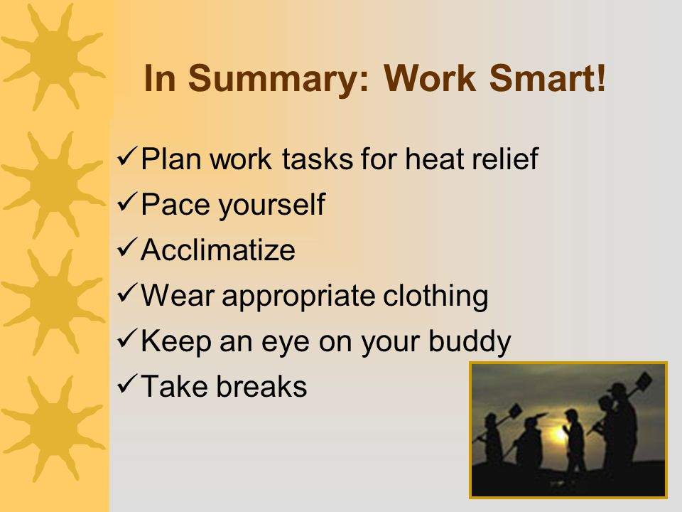 In Summary: Work Smart! Plan work tasks for heat relief Pace yourself Acclimatize Wear appropriate clothing Keep an eye on your buddy Take breaks
