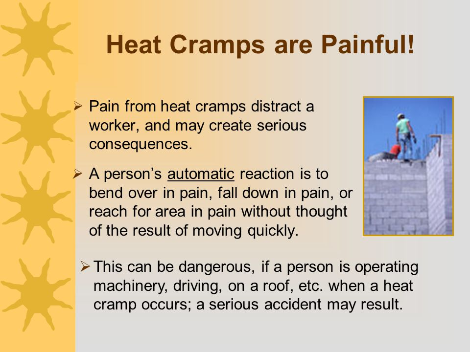 Heat Cramps are Painful!  Pain from heat cramps distract a worker, and may create serious consequences.  A person's automatic reaction is to bend ov