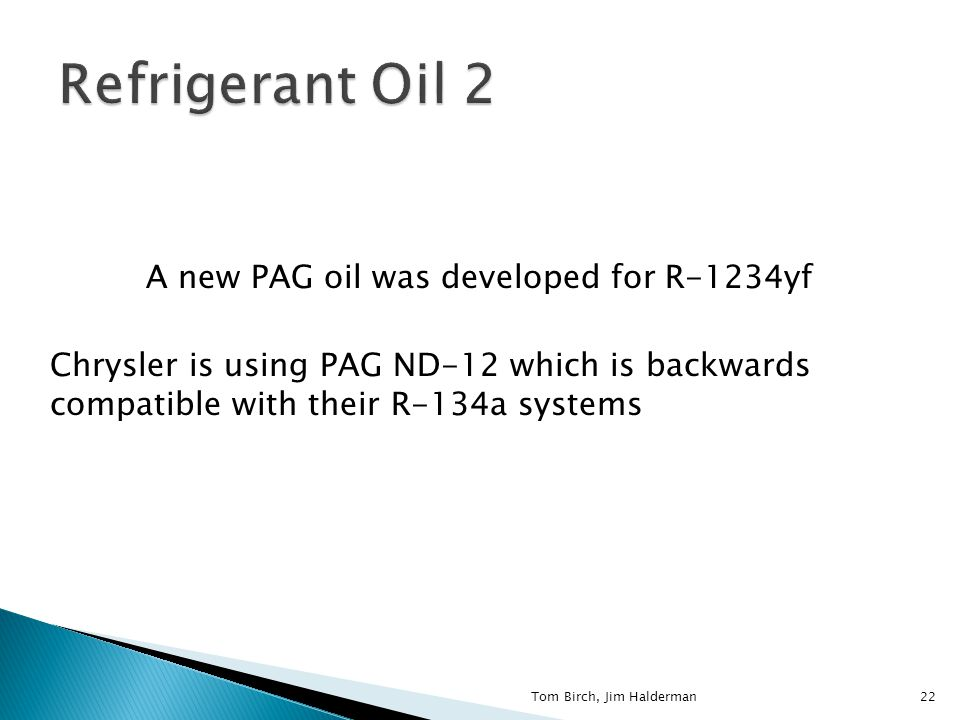 A new PAG oil was developed for R-1234yf Chrysler is using PAG ND-12 which is backwards compatible with their R-134a systems 22Tom Birch, Jim Halderman