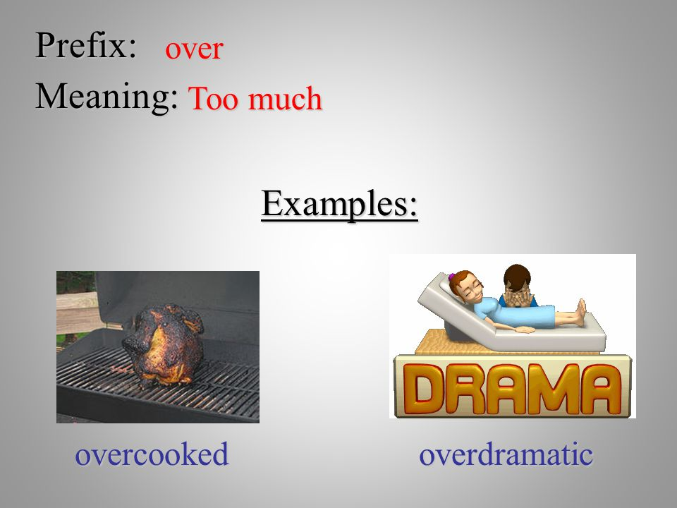 Prefix: over Meaning: Too much Examples: overcookedoverdramatic