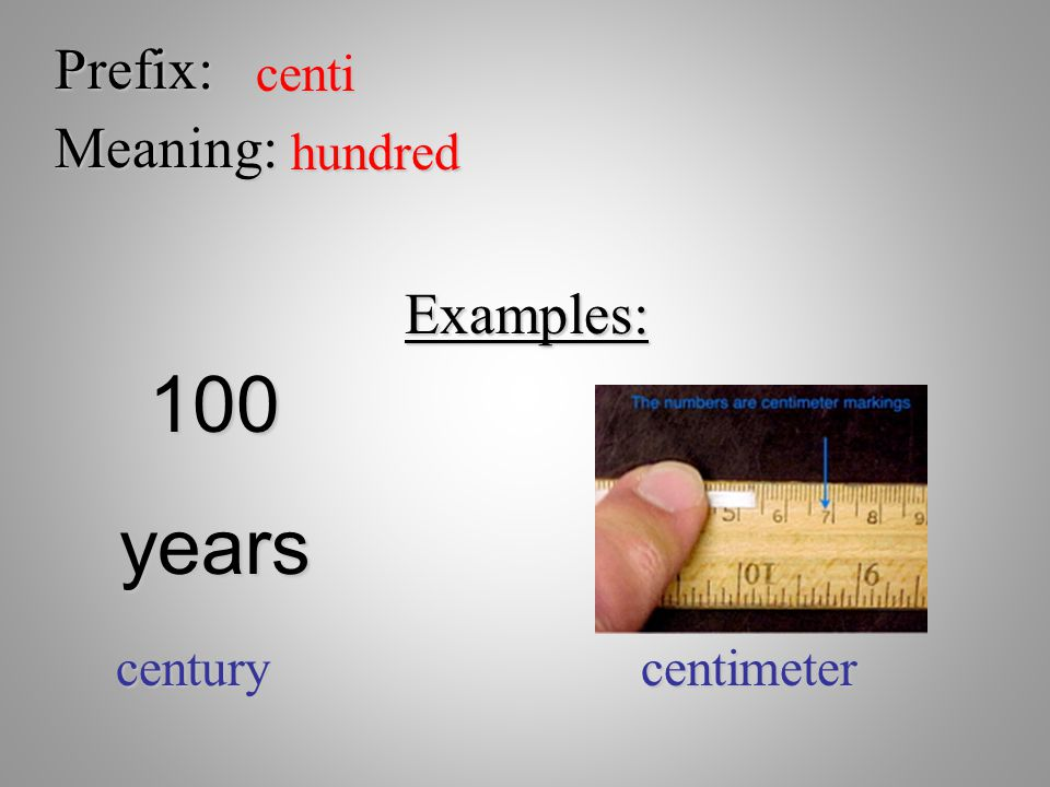 Prefix: centi Meaning: hundred Examples: centurycentimeter 100years