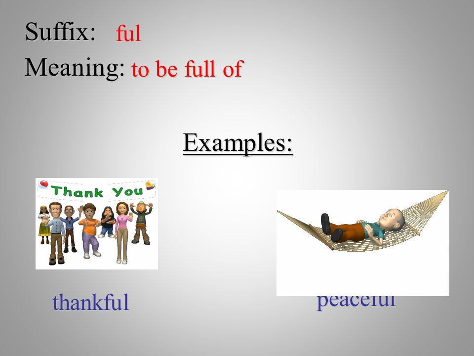 Suffix: ful Meaning: to be full of Examples: thankful peaceful