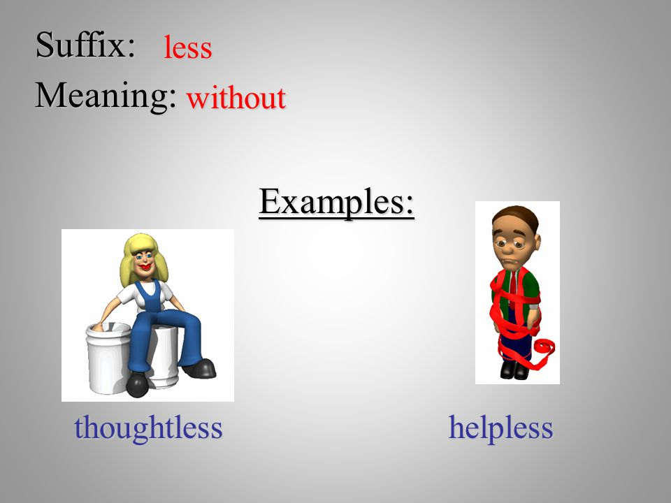 Suffix: less Meaning: without Examples: thoughtlesshelpless