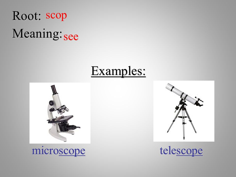 Root:scop Meaning: see Examples: microscope telescope