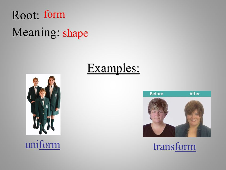 Root:form Meaning: shape Examples: uniform transform