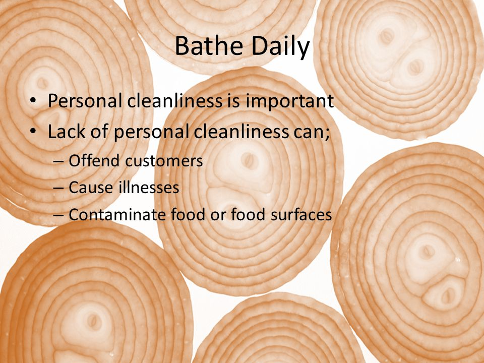 Bathe Daily Personal cleanliness is important Lack of personal cleanliness can; – Offend customers – Cause illnesses – Contaminate food or food surfaces