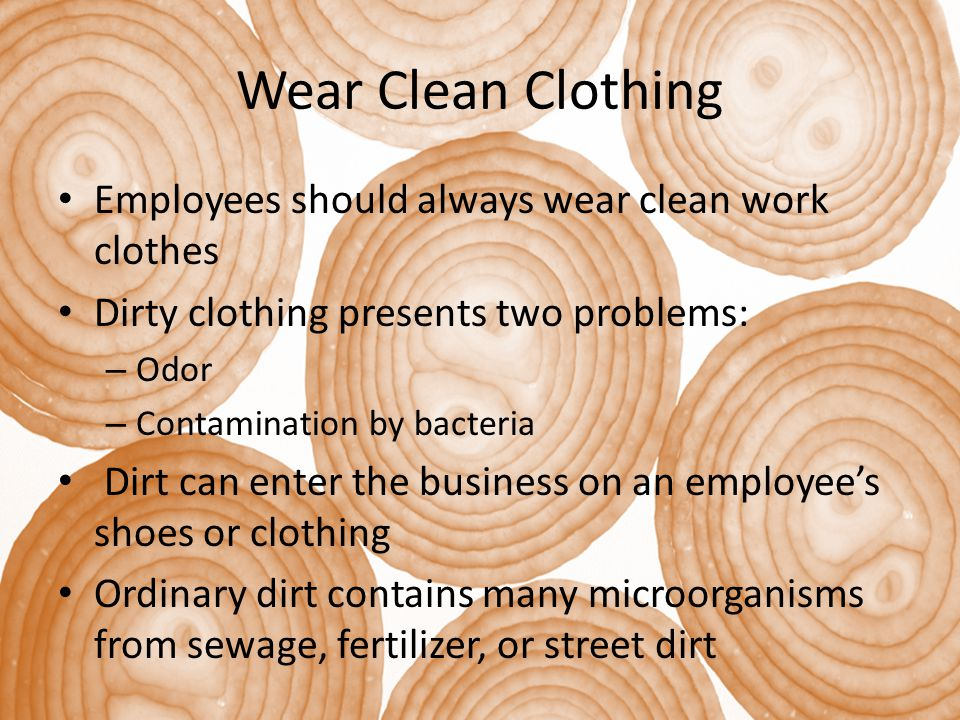 Wear Clean Clothing Employees should always wear clean work clothes Dirty clothing presents two problems: – Odor – Contamination by bacteria Dirt can enter the business on an employee's shoes or clothing Ordinary dirt contains many microorganisms from sewage, fertilizer, or street dirt
