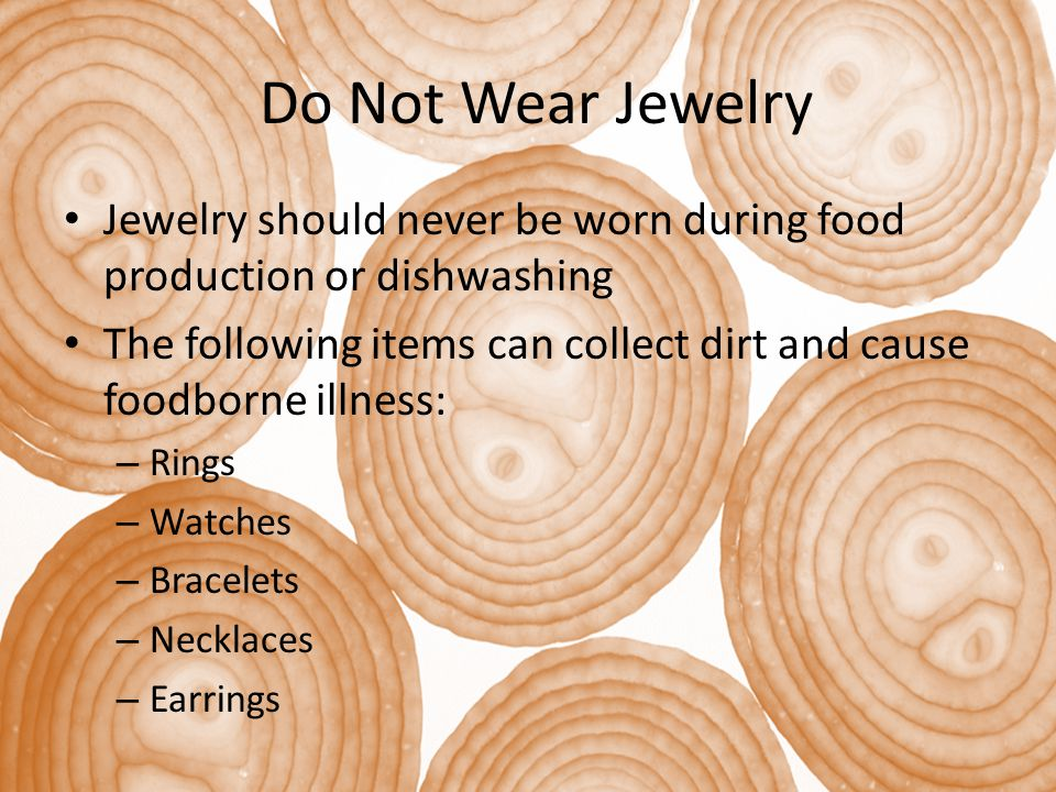 Do Not Wear Jewelry Jewelry should never be worn during food production or dishwashing The following items can collect dirt and cause foodborne illness: – Rings – Watches – Bracelets – Necklaces – Earrings