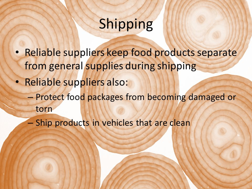 Shipping Reliable suppliers keep food products separate from general supplies during shipping Reliable suppliers also: – Protect food packages from becoming damaged or torn – Ship products in vehicles that are clean