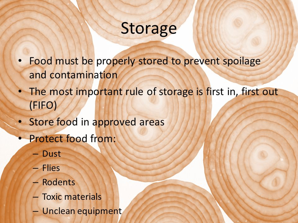 Storage Food must be properly stored to prevent spoilage and contamination The most important rule of storage is first in, first out (FIFO) Store food