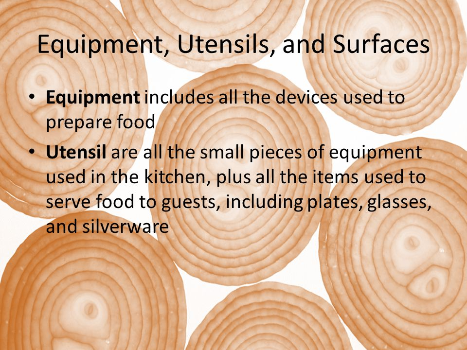 Equipment, Utensils, and Surfaces Equipment includes all the devices used to prepare food Utensil are all the small pieces of equipment used in the ki