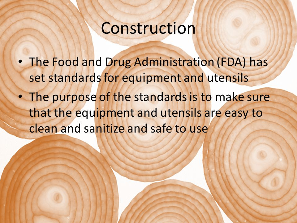 Construction The Food and Drug Administration (FDA) has set standards for equipment and utensils The purpose of the standards is to make sure that the equipment and utensils are easy to clean and sanitize and safe to use