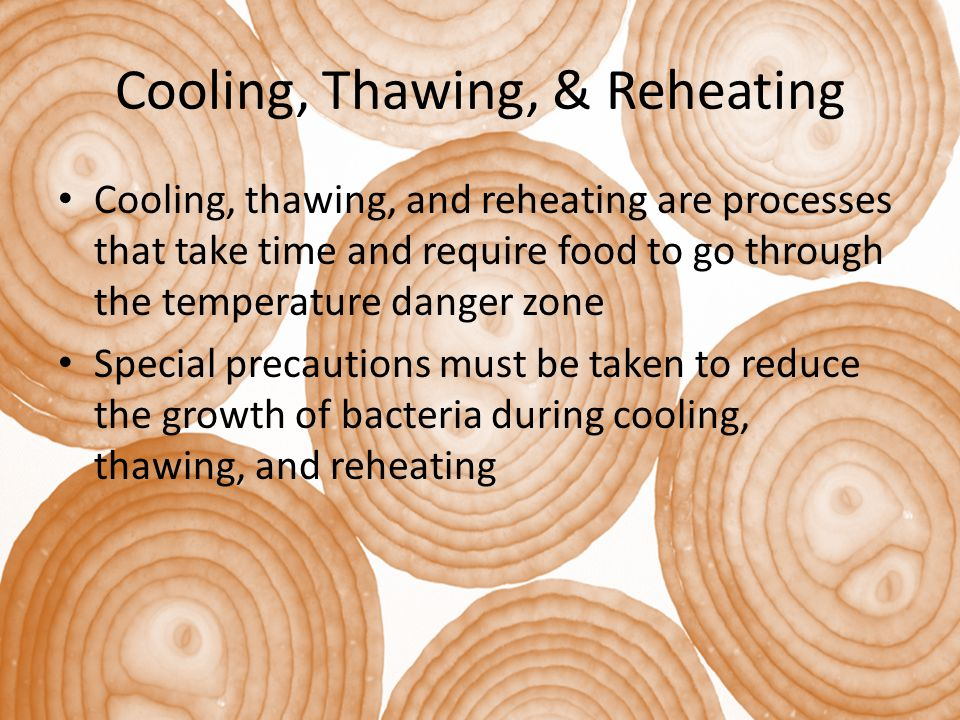 Cooling, Thawing, & Reheating Cooling, thawing, and reheating are processes that take time and require food to go through the temperature danger zone Special precautions must be taken to reduce the growth of bacteria during cooling, thawing, and reheating