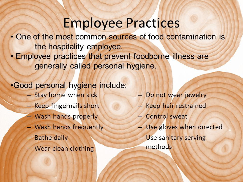 Employee Practices – Stay home when sick – Keep fingernails short – Wash hands properly – Wash hands frequently – Bathe daily – Wear clean clothing – Do not wear jewelry – Keep hair restrained – Control sweat – Use gloves when directed – Use sanitary serving methods One of the most common sources of food contamination is the hospitality employee.
