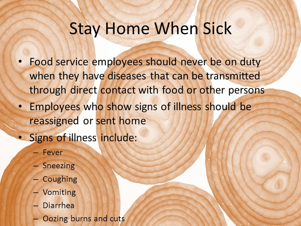 Stay Home When Sick Food service employees should never be on duty when they have diseases that can be transmitted through direct contact with food or