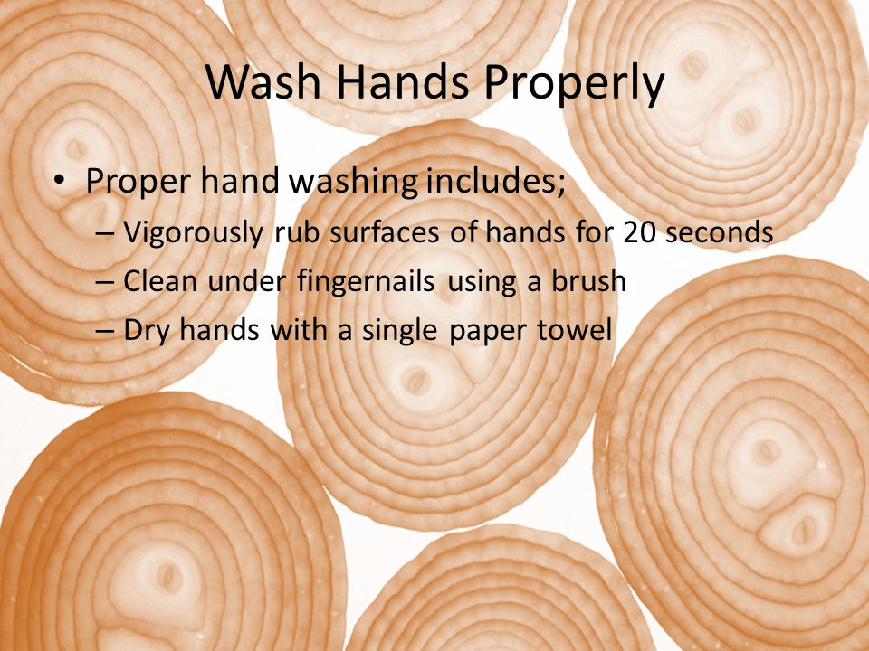 Wash Hands Properly Proper hand washing includes; – Vigorously rub surfaces of hands for 20 seconds – Clean under fingernails using a brush – Dry hand