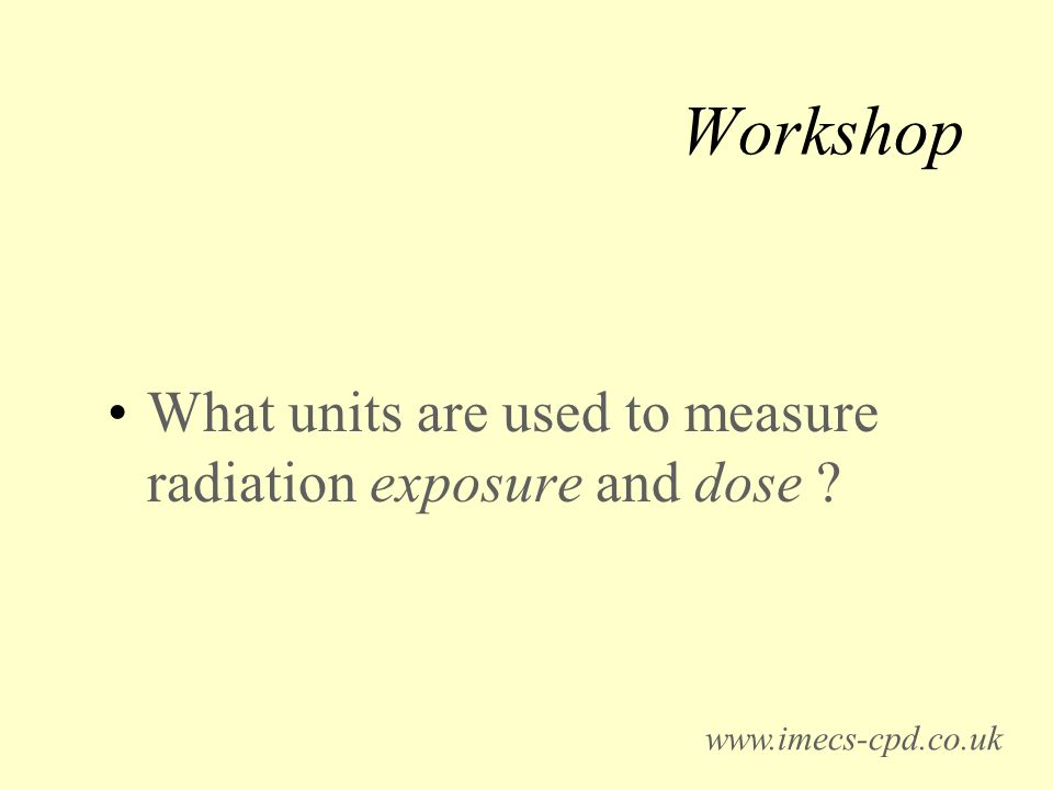 Workshop What units are used to measure radiation exposure and dose www.imecs-cpd.co.uk