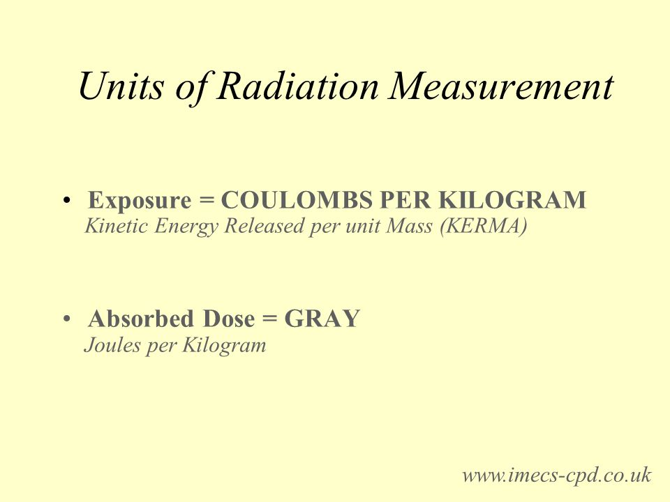 Units of Radiation Measurement Exposure = COULOMBS PER KILOGRAM Kinetic Energy Released per unit Mass (KERMA) Absorbed Dose = GRAY Joules per Kilogram www.imecs-cpd.co.uk