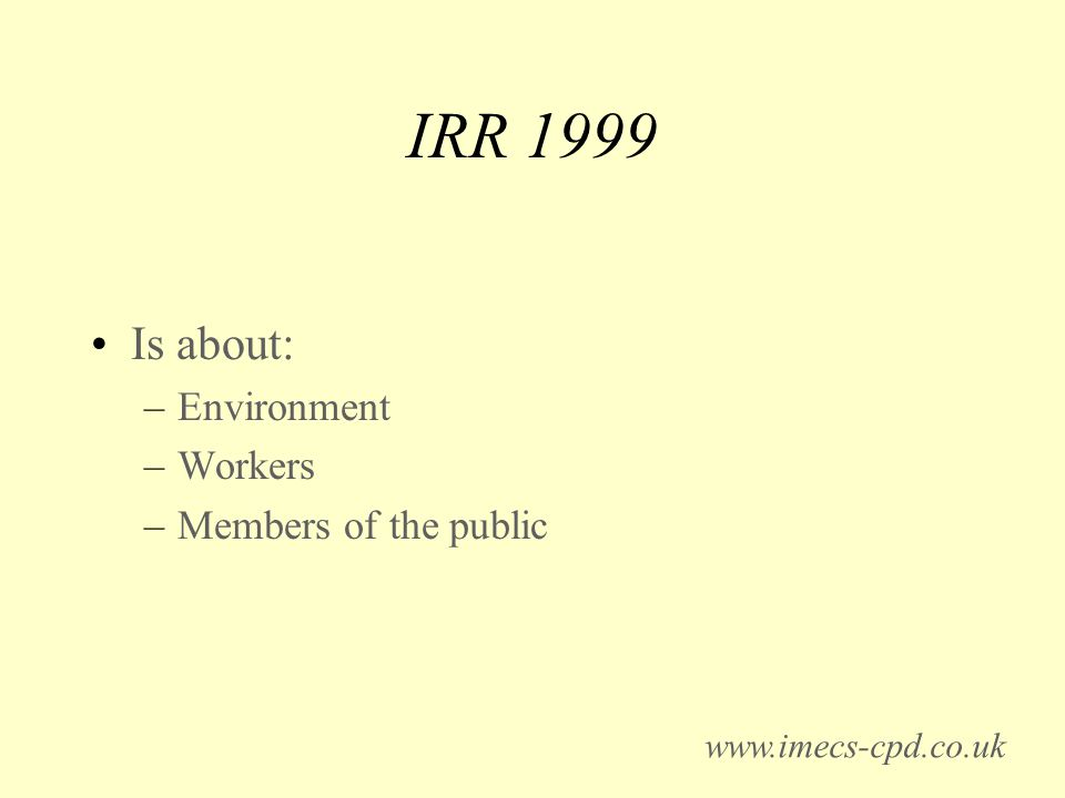 IRR 1999 Is about: –Environment –Workers –Members of the public www.imecs-cpd.co.uk