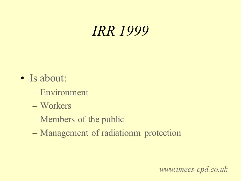 IRR 1999 Is about: –Environment –Workers –Members of the public –Management of radiationm protection www.imecs-cpd.co.uk