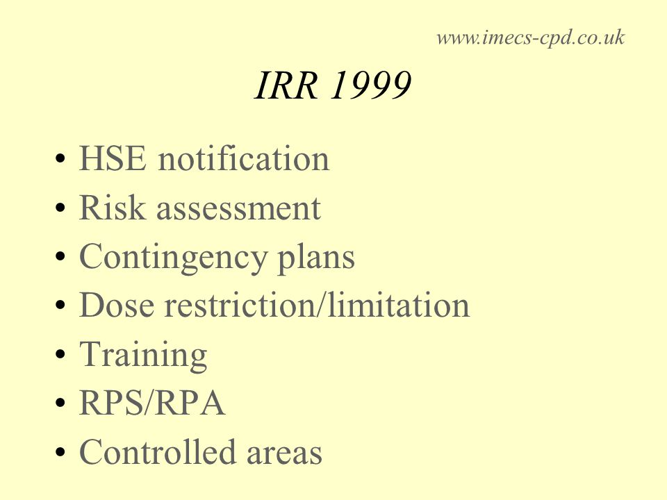 IRR 1999 HSE notification Risk assessment Contingency plans Dose restriction/limitation Training RPS/RPA Controlled areas www.imecs-cpd.co.uk