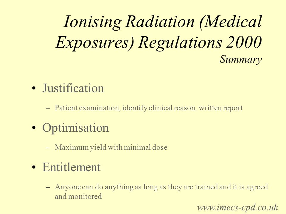 Ionising Radiation (Medical Exposures) Regulations 2000 Summary Justification –Patient examination, identify clinical reason, written report Optimisation –Maximum yield with minimal dose Entitlement –Anyone can do anything as long as they are trained and it is agreed and monitored www.imecs-cpd.co.uk