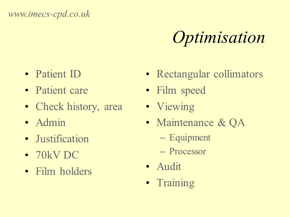 Optimisation Patient ID Patient care Check history, area Admin Justification 70kV DC Film holders Rectangular collimators Film speed Viewing Maintenance & QA –Equipment –Processor Audit Training www.imecs-cpd.co.uk