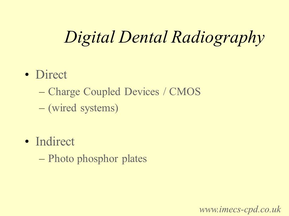 Digital Dental Radiography Direct –Charge Coupled Devices / CMOS –(wired systems) Indirect –Photo phosphor plates www.imecs-cpd.co.uk