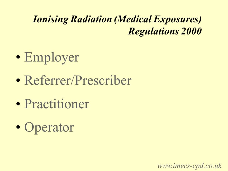 Ionising Radiation (Medical Exposures) Regulations 2000 Employer Referrer/Prescriber Practitioner Operator www.imecs-cpd.co.uk