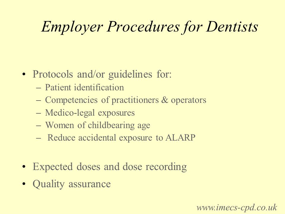 Employer Procedures for Dentists Protocols and/or guidelines for: –Patient identification –Competencies of practitioners & operators –Medico-legal exposures –Women of childbearing age – Reduce accidental exposure to ALARP Expected doses and dose recording Quality assurance www.imecs-cpd.co.uk