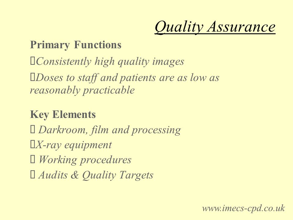 Quality Assurance Primary Functions Consistently high quality images Doses to staff and patients are as low as reasonably practicable Key Elements Darkroom, film and processing X-ray equipment Working procedures Audits & Quality Targets www.imecs-cpd.co.uk