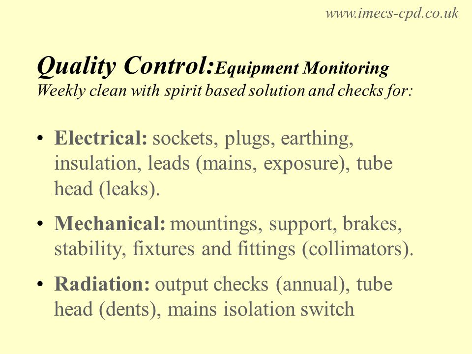 Quality Control: Equipment Monitoring Weekly clean with spirit based solution and checks for: Electrical: sockets, plugs, earthing, insulation, leads (mains, exposure), tube head (leaks).